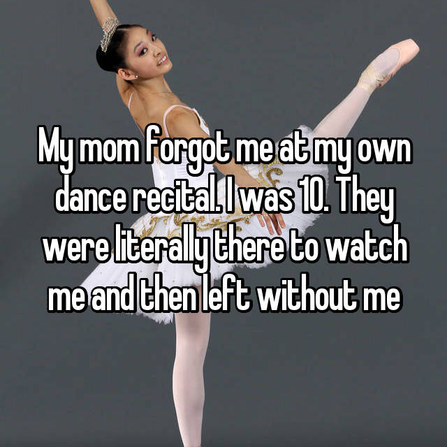 My mom forgot me at my own dance recital. I was 10. They were literally there to watch me and then left without me