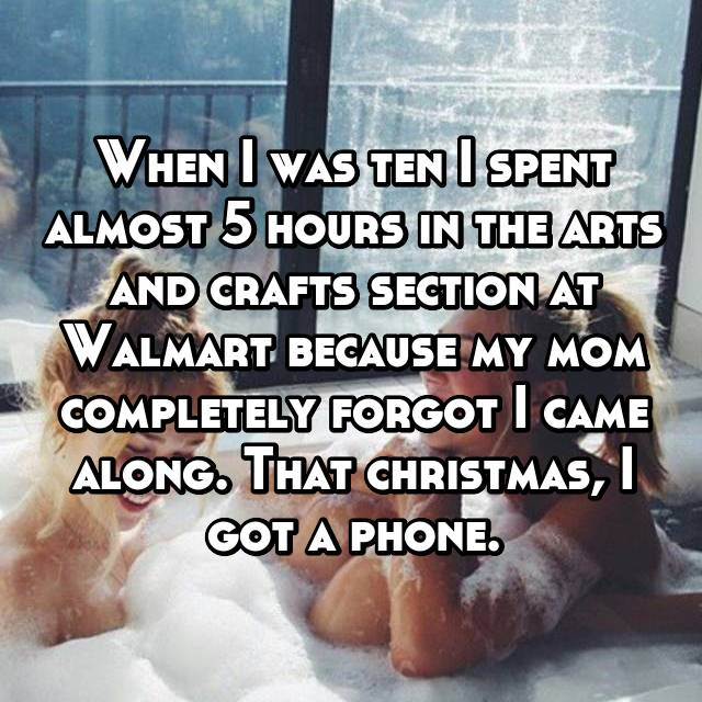 When I was ten I spent almost 5 hours in the arts and crafts section at Walmart because my mom completely forgot I came along. That christmas, I got a phone.