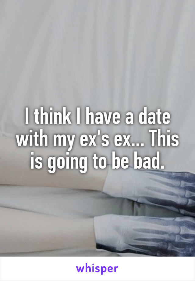 I think I have a date with my ex's ex... This is going to be bad.