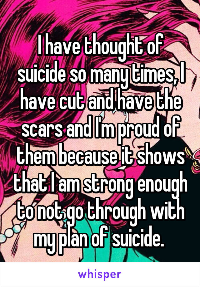 I have thought of suicide so many times, I have cut and have the scars and I'm proud of them because it shows that I am strong enough to not go through with my plan of suicide.