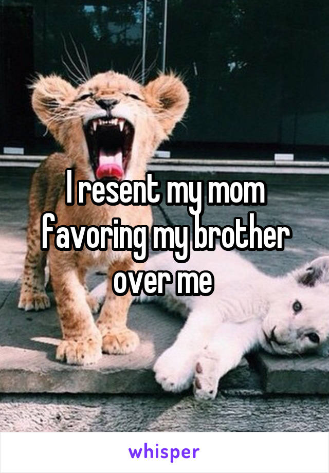 I resent my mom favoring my brother over me