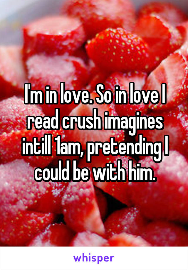 I'm in love. So in love I read crush imagines intill 1am, pretending I could be with him.