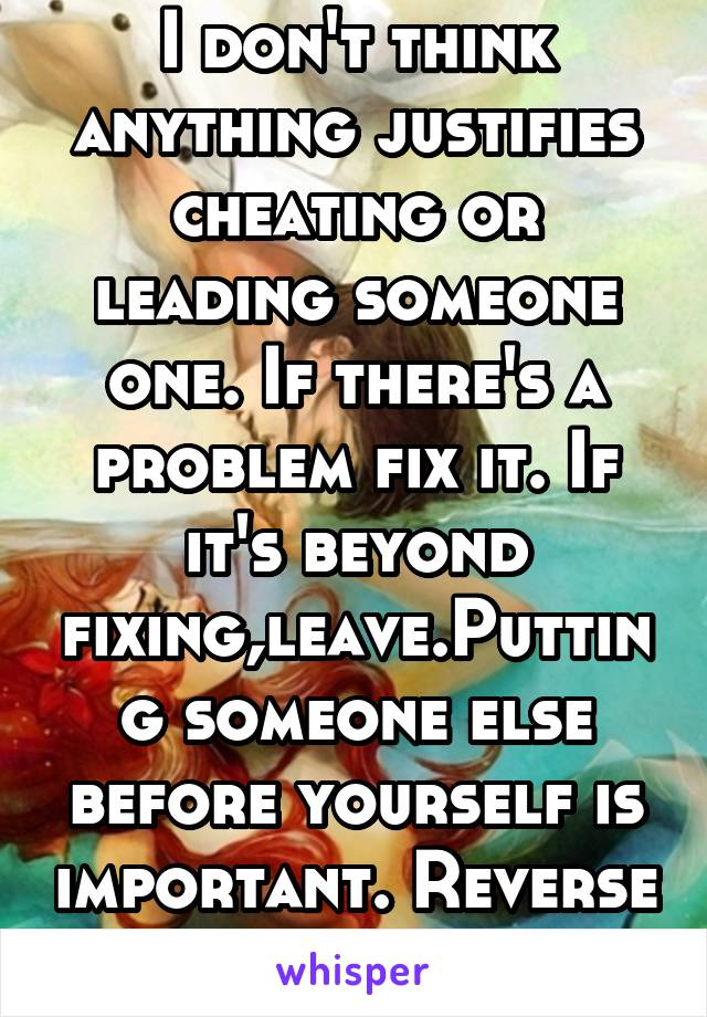 I don't think anything justifies cheating or leading someone one. If there's a problem fix it. If it's beyond fixing,leave.Putting someone else before yourself is important. Reverse the situation.