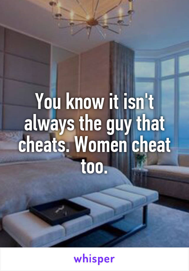 You know it isn't always the guy that cheats. Women cheat too.