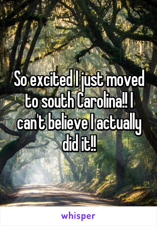 So excited I just moved to south Carolina!! I can't believe I actually did it!!
