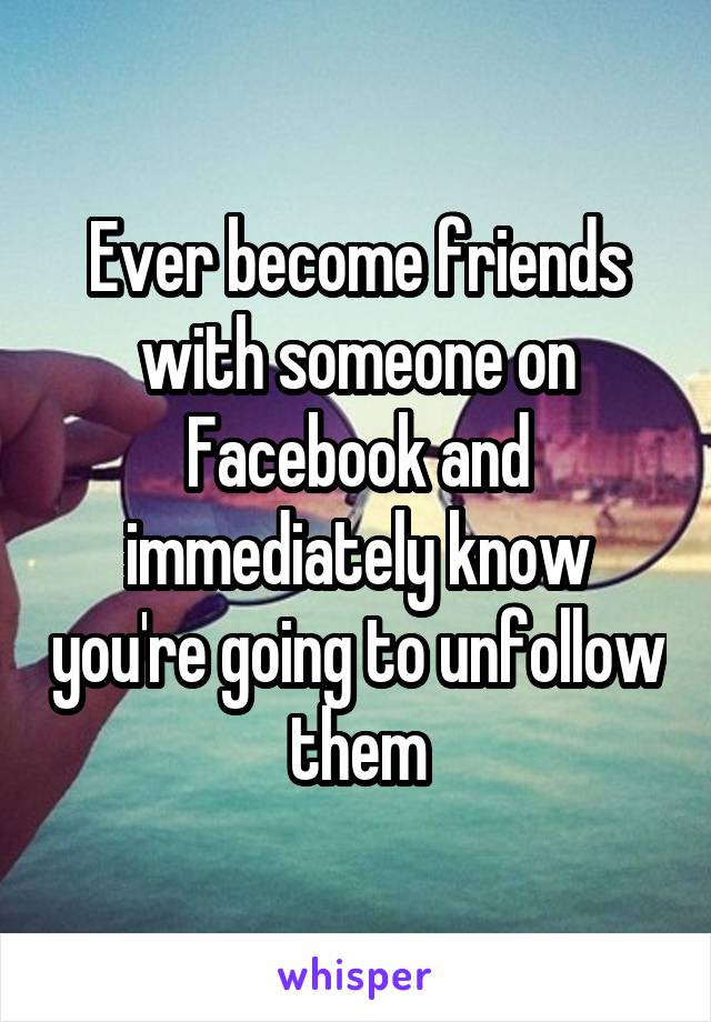 Ever become friends with someone on Facebook and immediately know you're going to unfollow them