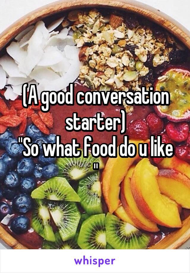 "(A good conversation starter) ""So what food do u like """