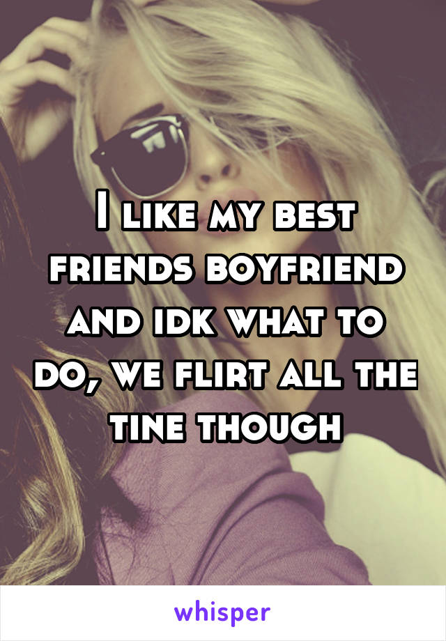 I like my best friends boyfriend and idk what to do, we flirt all the tine though