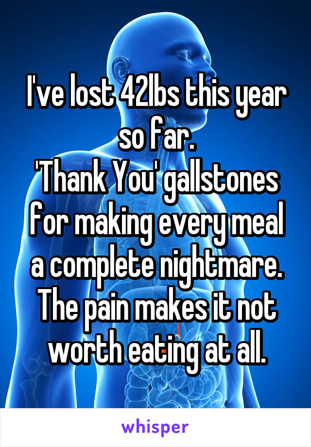 I've lost 42lbs this year so far. 'Thank You' gallstones for making every meal a complete nightmare. The pain makes it not worth eating at all.