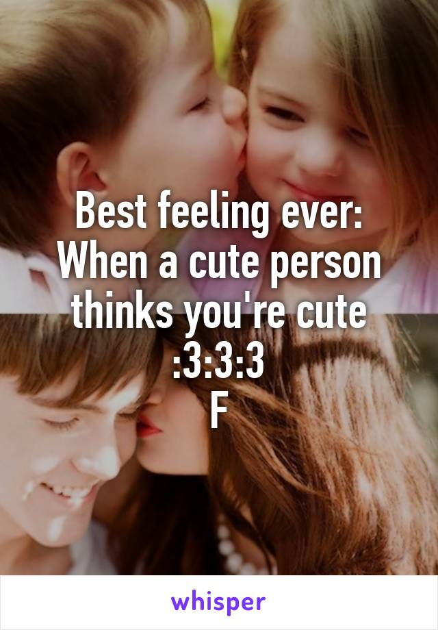 Best feeling ever: When a cute person thinks you're cute :3:3:3 F