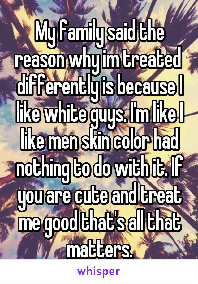 My family said the reason why im treated  differently is because I like white guys. I'm like I like men skin color had nothing to do with it. If you are cute and treat me good that's all that matters.