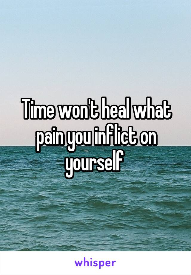 Time won't heal what pain you inflict on yourself