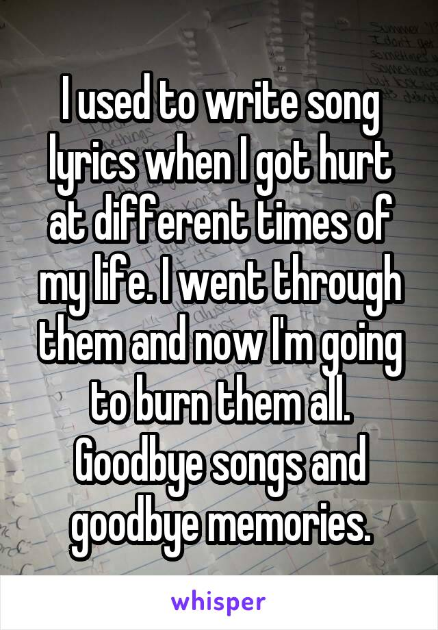 I used to write song lyrics when I got hurt at different times of my life. I went through them and now I'm going to burn them all. Goodbye songs and goodbye memories.