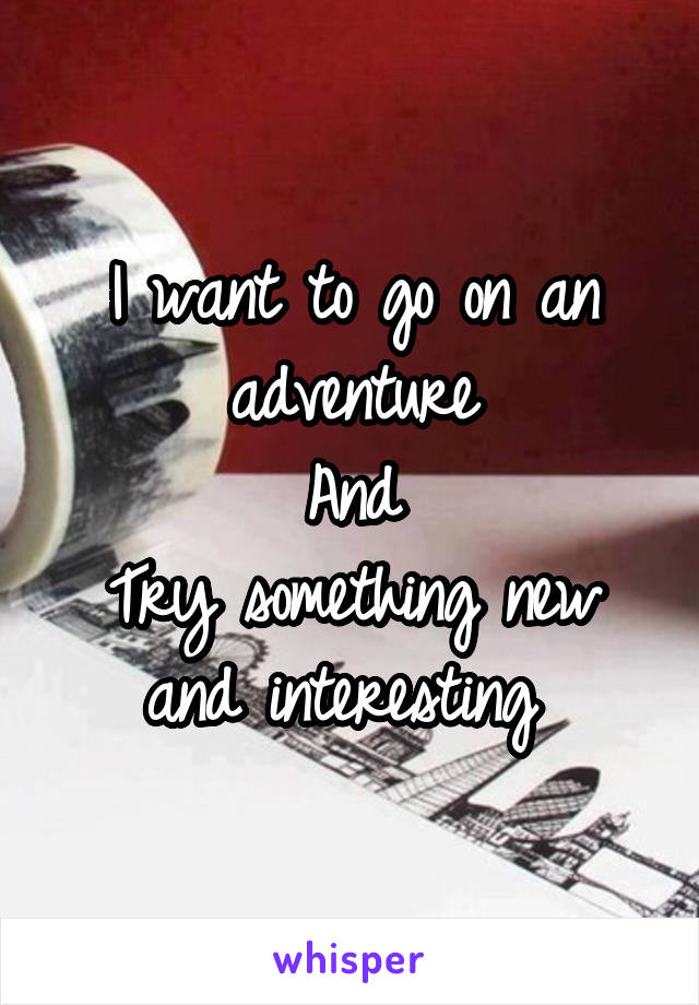 I want to go on an adventure And Try something new and interesting