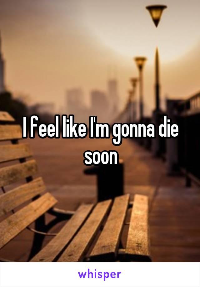 I feel like I'm gonna die soon