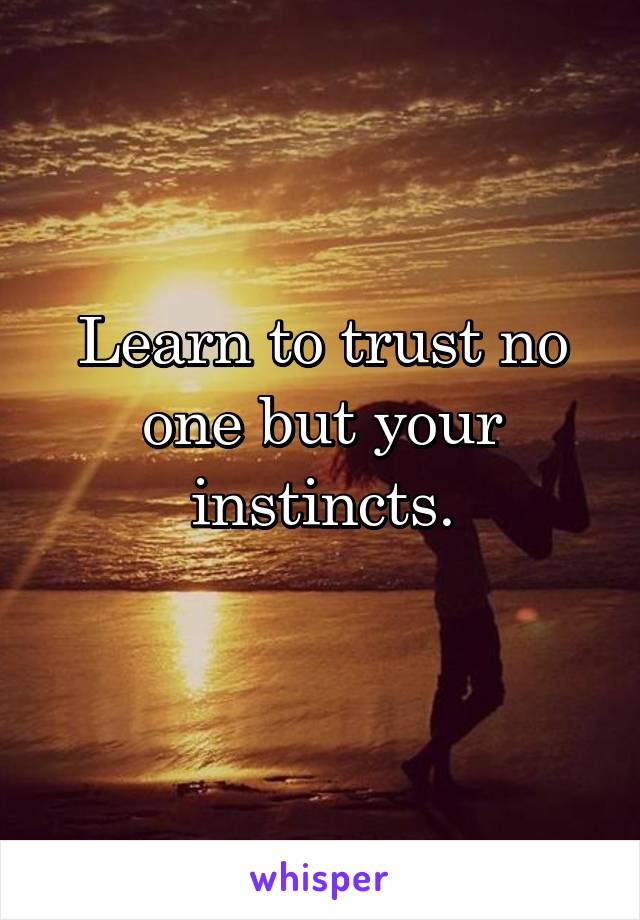 Learn to trust no one but your instincts.