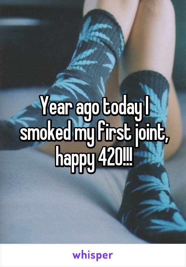 Year ago today I smoked my first joint, happy 420!!!