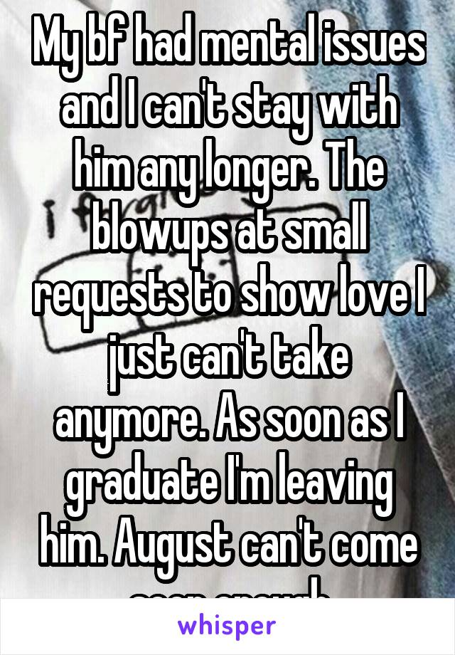 My bf had mental issues and I can't stay with him any longer. The blowups at small requests to show love I just can't take anymore. As soon as I graduate I'm leaving him. August can't come soon enough