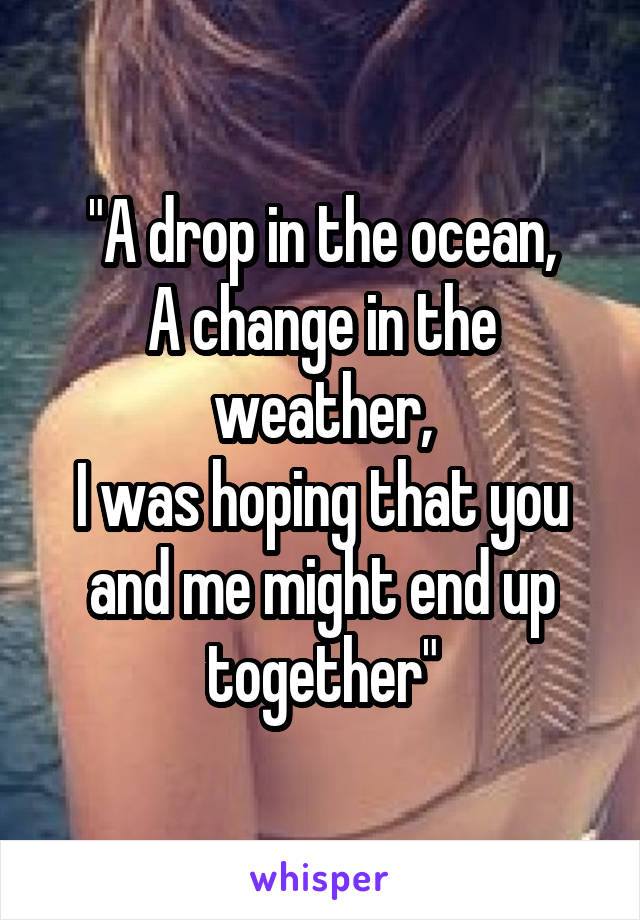 """A drop in the ocean, A change in the weather, I was hoping that you and me might end up together"""