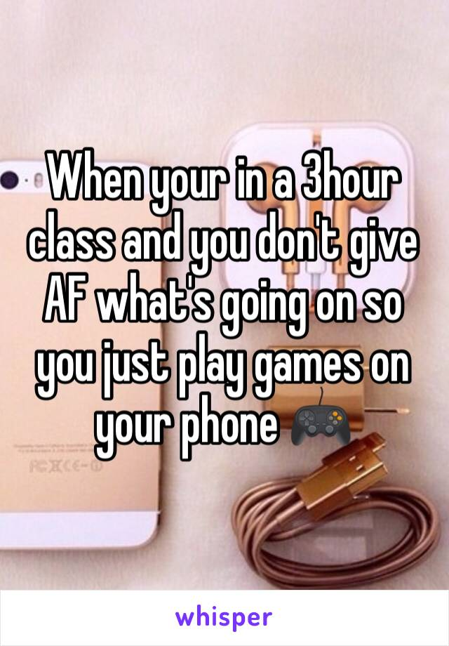 When your in a 3hour class and you don't give AF what's going on so you just play games on your phone 🎮