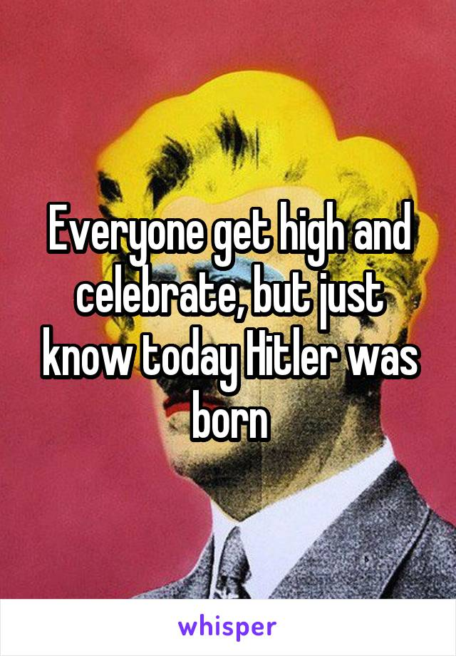Everyone get high and celebrate, but just know today Hitler was born