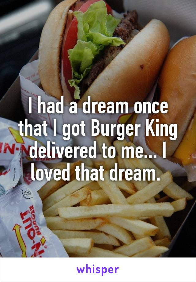 I had a dream once that I got Burger King delivered to me... I loved that dream.