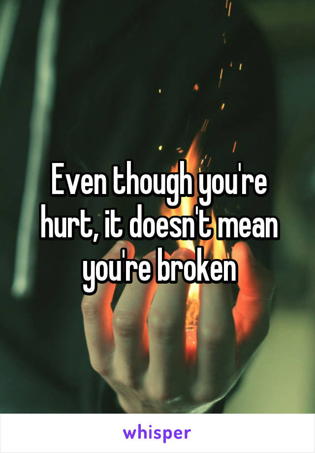 Even though you're hurt, it doesn't mean you're broken
