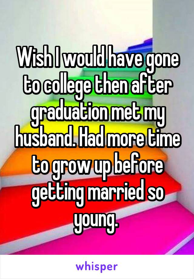 Wish I would have gone to college then after graduation met my husband. Had more time to grow up before getting married so young.