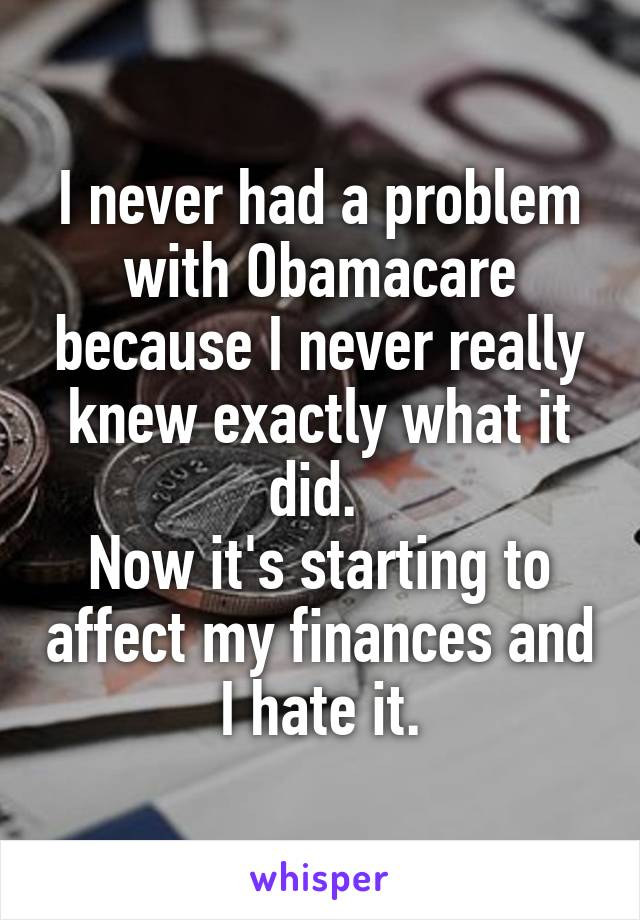 I never had a problem with Obamacare because I never really knew exactly what it did.  Now it's starting to affect my finances and I hate it.