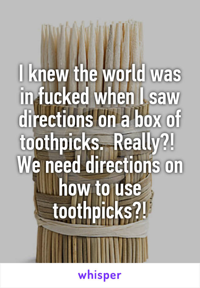 I knew the world was in fucked when I saw directions on a box of toothpicks.  Really?!  We need directions on how to use toothpicks?!