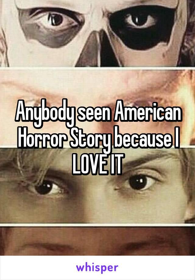 Anybody seen American Horror Story because I LOVE IT