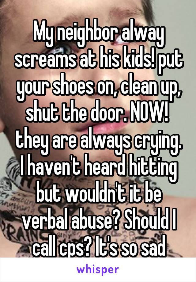 My neighbor alway screams at his kids! put your shoes on, clean up, shut the door. NOW!  they are always crying. I haven't heard hitting but wouldn't it be verbal abuse? Should I call cps? It's so sad