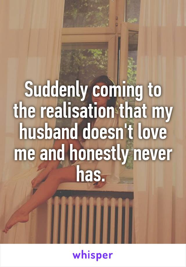 Suddenly coming to the realisation that my husband doesn't love me and honestly never has.