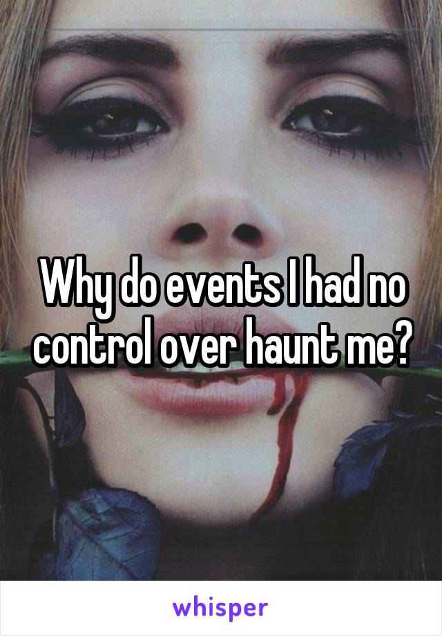 Why do events I had no control over haunt me?