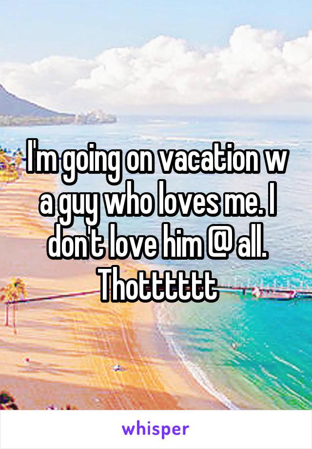 I'm going on vacation w a guy who loves me. I don't love him @ all. Thotttttt