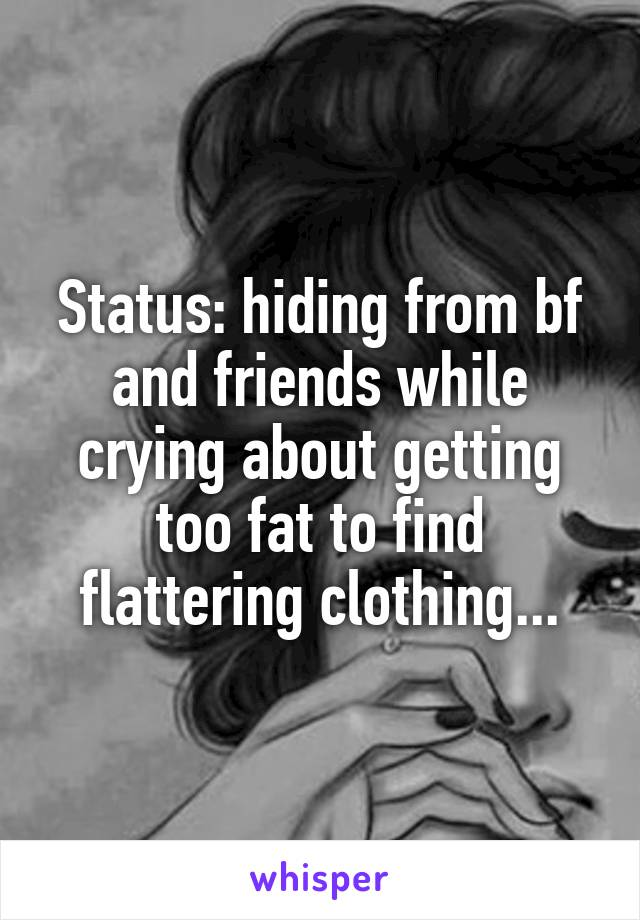 Status: hiding from bf and friends while crying about getting too fat to find flattering clothing...