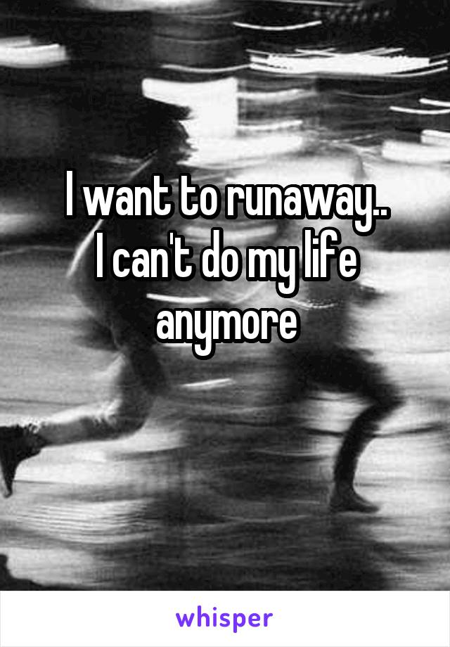 I want to runaway.. I can't do my life anymore