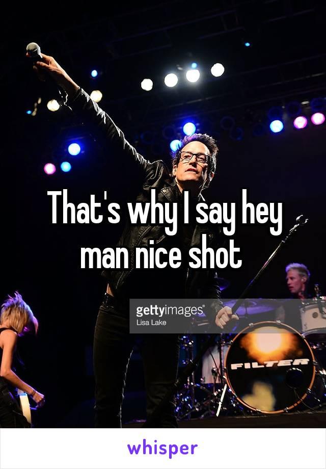 That's why I say hey man nice shot