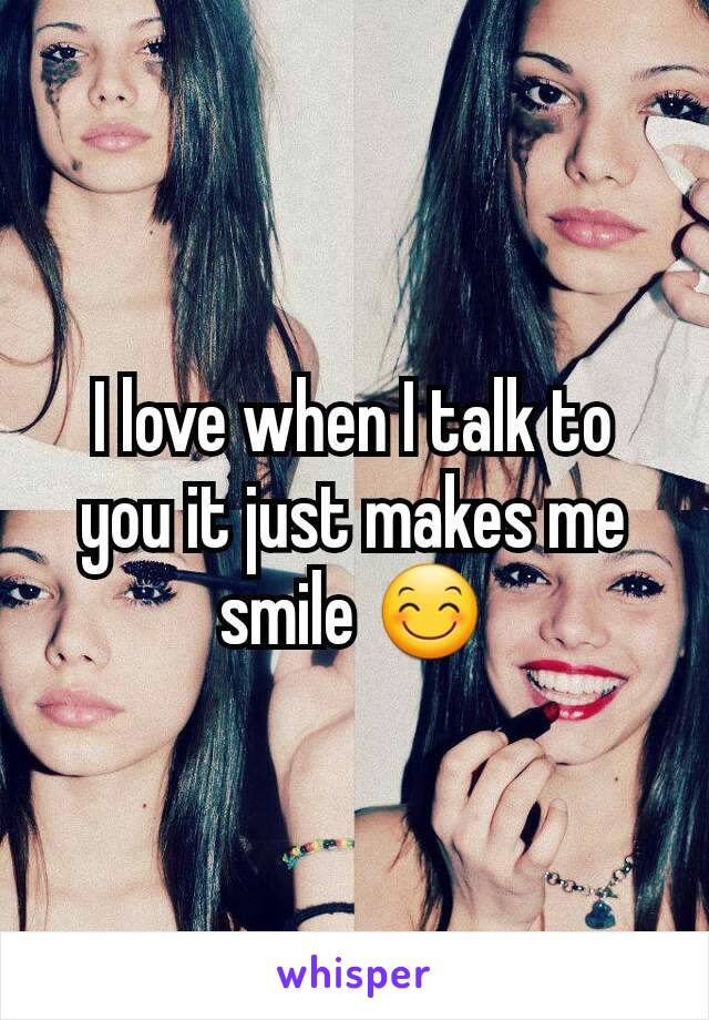 I love when I talk to you it just makes me smile 😊