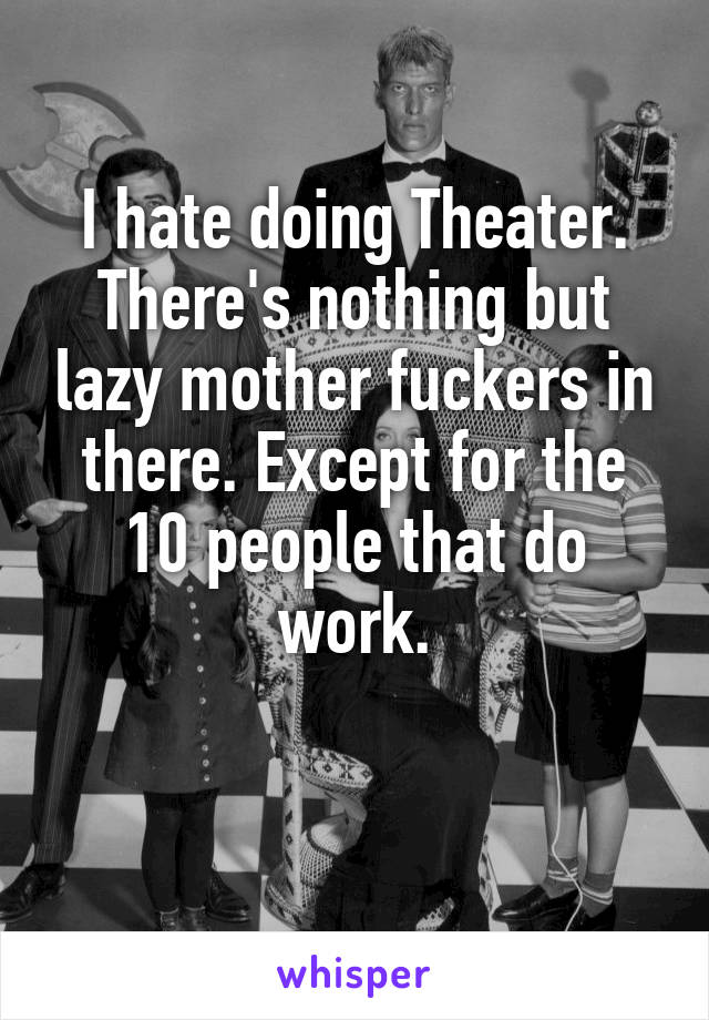 I hate doing Theater. There's nothing but lazy mother fuckers in there. Except for the 10 people that do work.