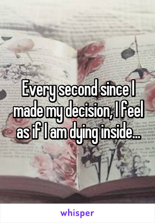 Every second since I made my decision, I feel as if I am dying inside...