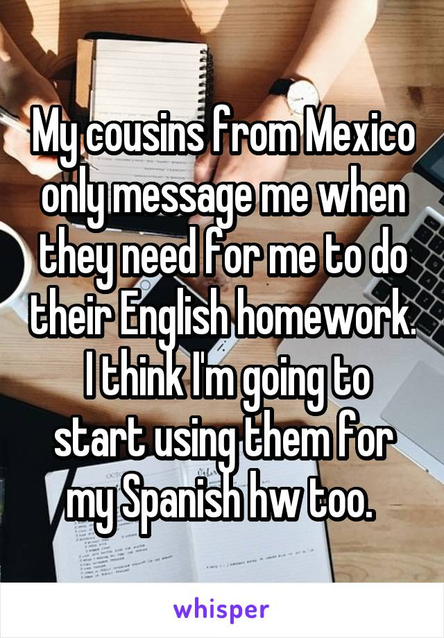 My cousins from Mexico only message me when they need for me to do their English homework.  I think I'm going to start using them for my Spanish hw too.