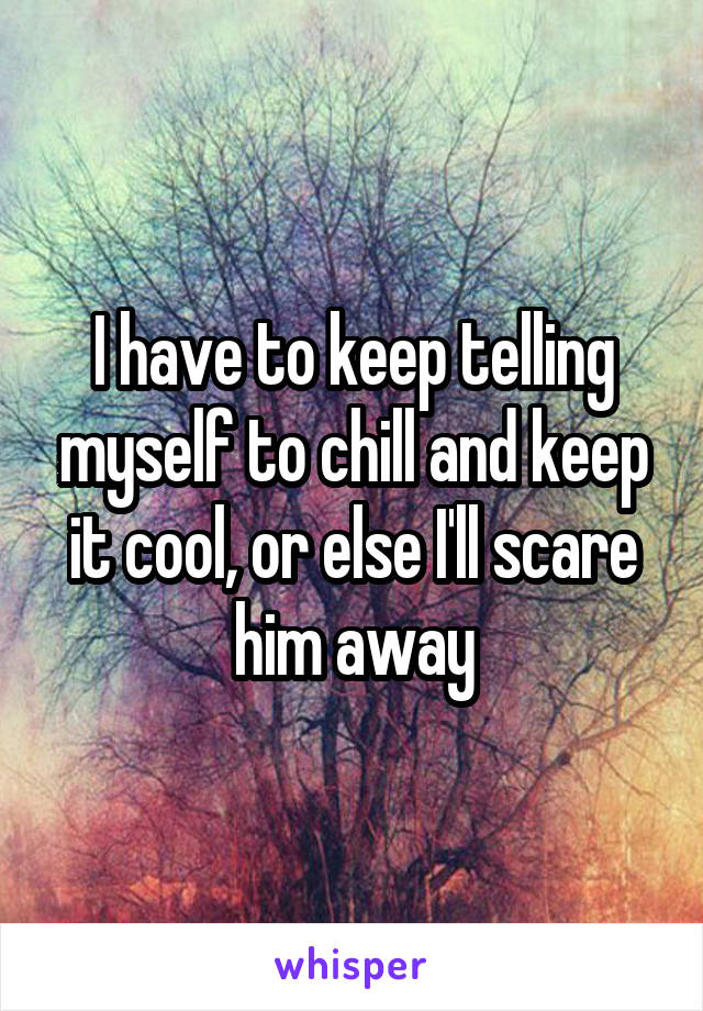 I have to keep telling myself to chill and keep it cool, or else I'll scare him away
