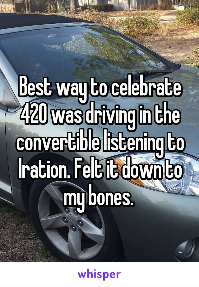 Best way to celebrate 420 was driving in the convertible listening to Iration. Felt it down to my bones.