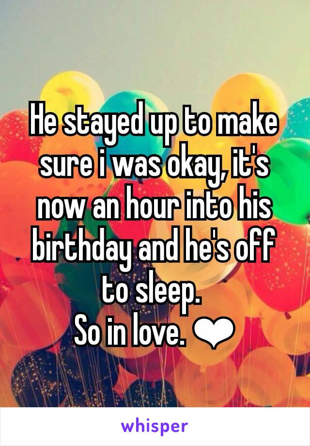 He stayed up to make sure i was okay, it's now an hour into his birthday and he's off to sleep.  So in love. ❤