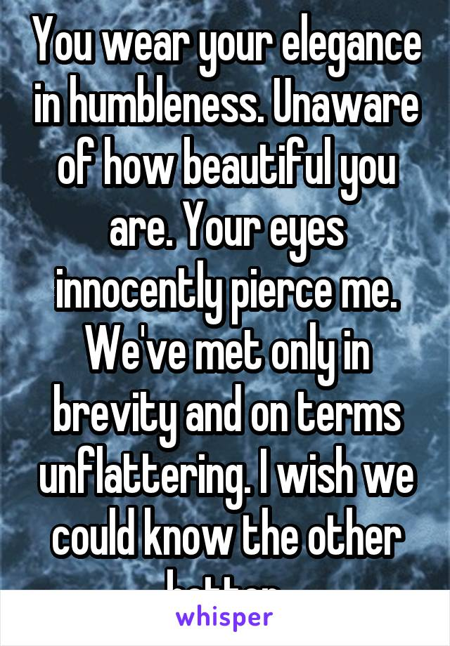 You wear your elegance in humbleness. Unaware of how beautiful you are. Your eyes innocently pierce me. We've met only in brevity and on terms unflattering. I wish we could know the other better.