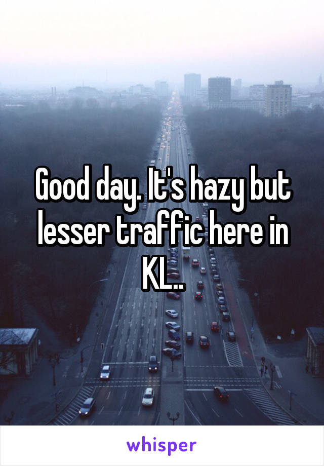 Good day. It's hazy but lesser traffic here in KL..