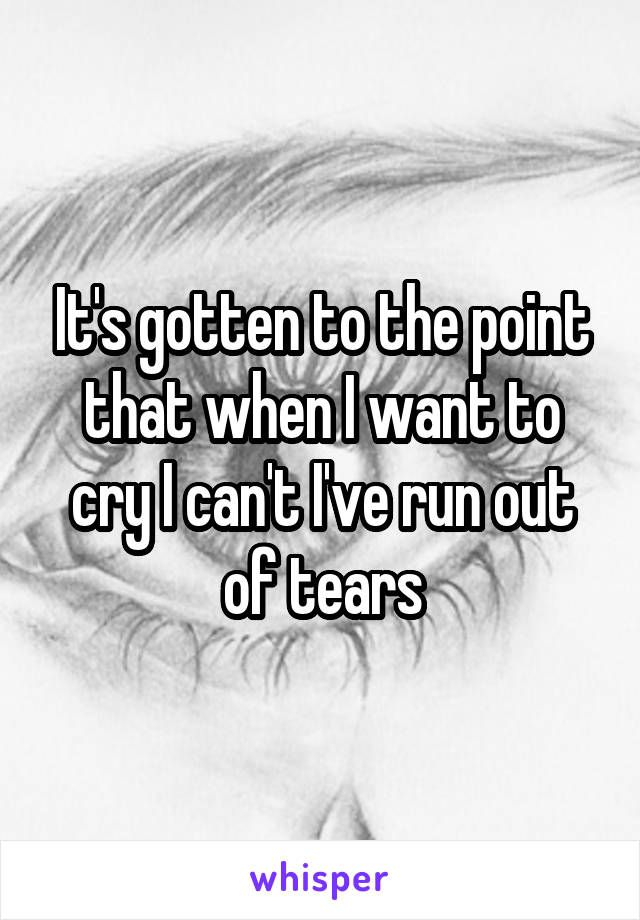 It's gotten to the point that when I want to cry I can't I've run out of tears