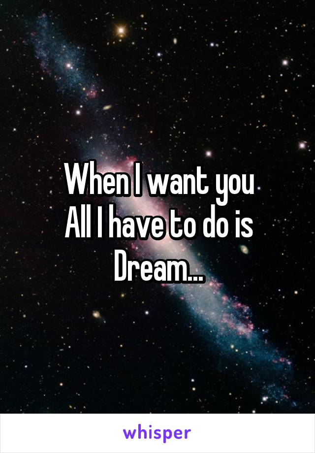 When I want you All I have to do is Dream...