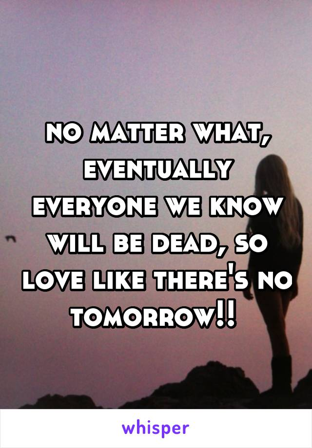 no matter what, eventually everyone we know will be dead, so love like there's no tomorrow!!